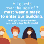 """Illustration of a group of diverse people wearing COVID masks. Text reads """"All guests over the age of 3 must wear a mask to enter our building. Thank you for your cooperation in keeping Tiny Town safe."""""""